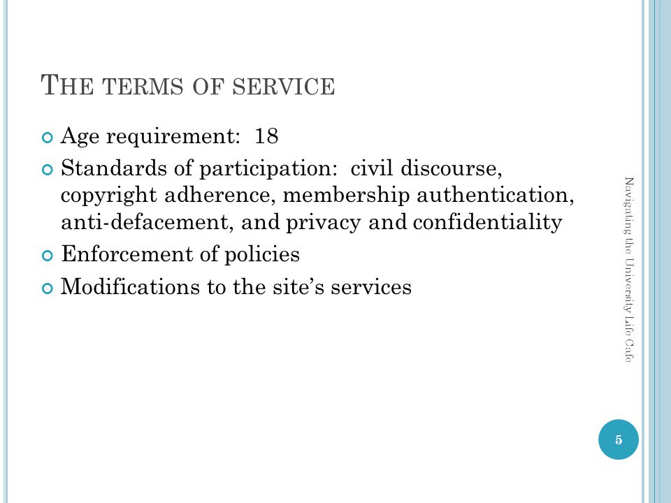 T HE TERMS OF SERVICE Age requirement: 18 Standards of participation: civil discourse, copyright adherence, membership authentication, anti-defacement, and privacy and confidentiality Enforcement of policies Modifications to the sites services 5 Navigating the University Life Cafe