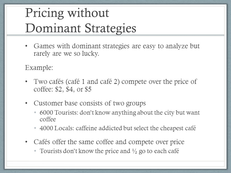 Pricing without Dominant Strategies Games with dominant strategies are easy to analyze but rarely are we so lucky.