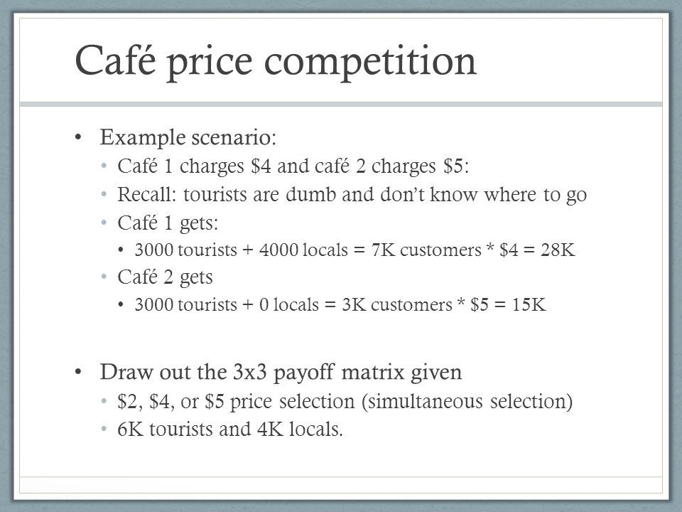 Café price competition Example scenario: Café 1 charges $4 and café 2 charges $5: Recall: tourists are dumb and dont know where to go Café 1 gets: 3000 tourists + 4000 locals = 7K customers * $4 = 28K Café 2 gets 3000 tourists + 0 locals = 3K customers * $5 = 15K Draw out the 3x3 payoff matrix given $2, $4, or $5 price selection (simultaneous selection) 6K tourists and 4K locals.