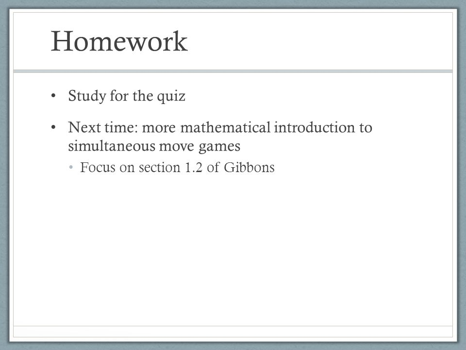 Homework Study for the quiz Next time: more mathematical introduction to simultaneous move games Focus on section 1.2 of Gibbons