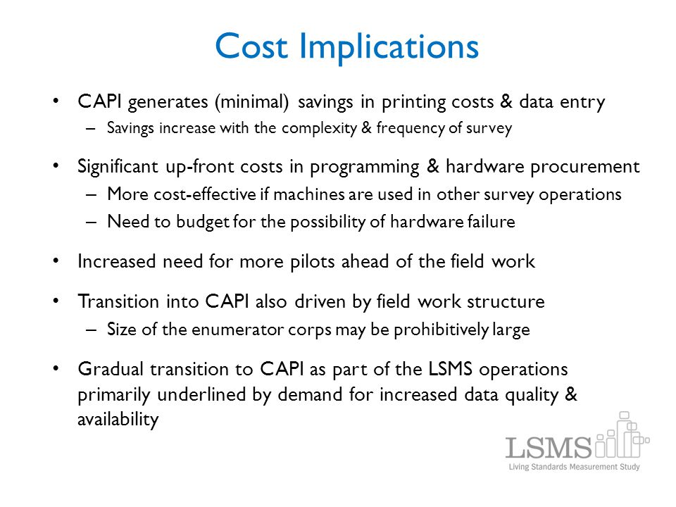 Cost Implications CAPI generates (minimal) savings in printing costs & data entry – Savings increase with the complexity & frequency of survey Signifi