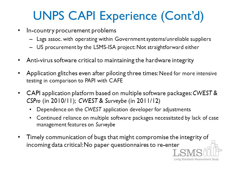 UNPS CAPI Experience (Contd) In-country procurement problems – Lags assoc. with operating within Government systems/unreliable suppliers – US procurem