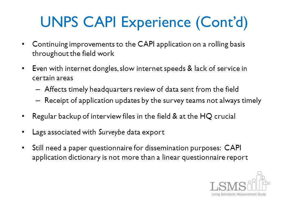 UNPS CAPI Experience (Contd) Continuing improvements to the CAPI application on a rolling basis throughout the field work Even with internet dongles,