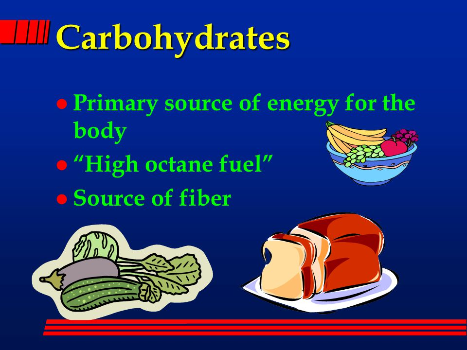 Carbohydrates l Primary source of energy for the body l High octane fuel l Source of fiber