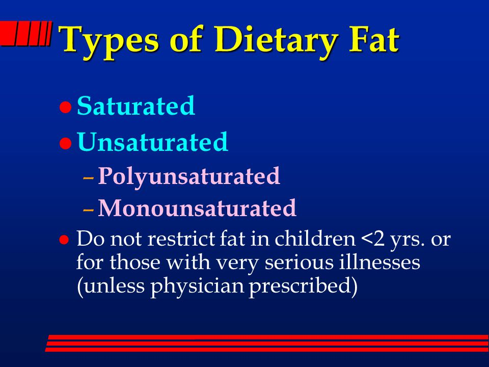 Types of Dietary Fat l Saturated l Unsaturated – Polyunsaturated – Monounsaturated l Do not restrict fat in children <2 yrs.
