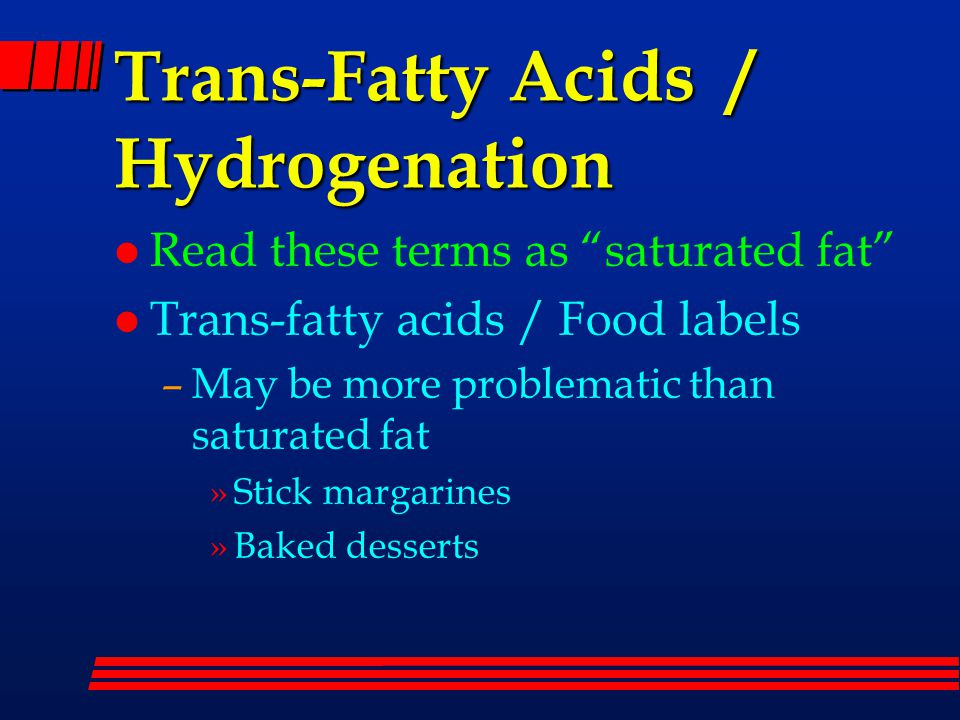 Trans-Fatty Acids / Hydrogenation l Read these terms as saturated fat l Trans-fatty acids / Food labels –May be more problematic than saturated fat »Stick margarines »Baked desserts