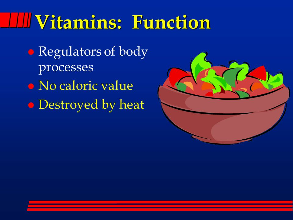 Vitamins: Function l Regulators of body processes l No caloric value l Destroyed by heat