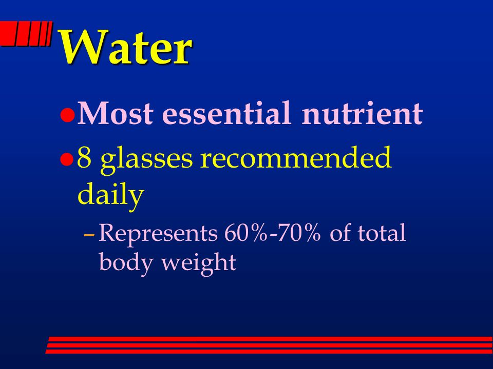 Water l Most essential nutrient l 8 glasses recommended daily –Represents 60%-70% of total body weight