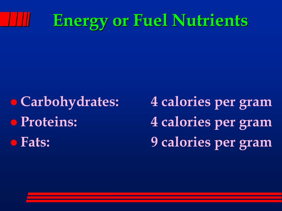 Energy or Fuel Nutrients l Carbohydrates: 4 calories per gram l Proteins: 4 calories per gram l Fats: 9 calories per gram