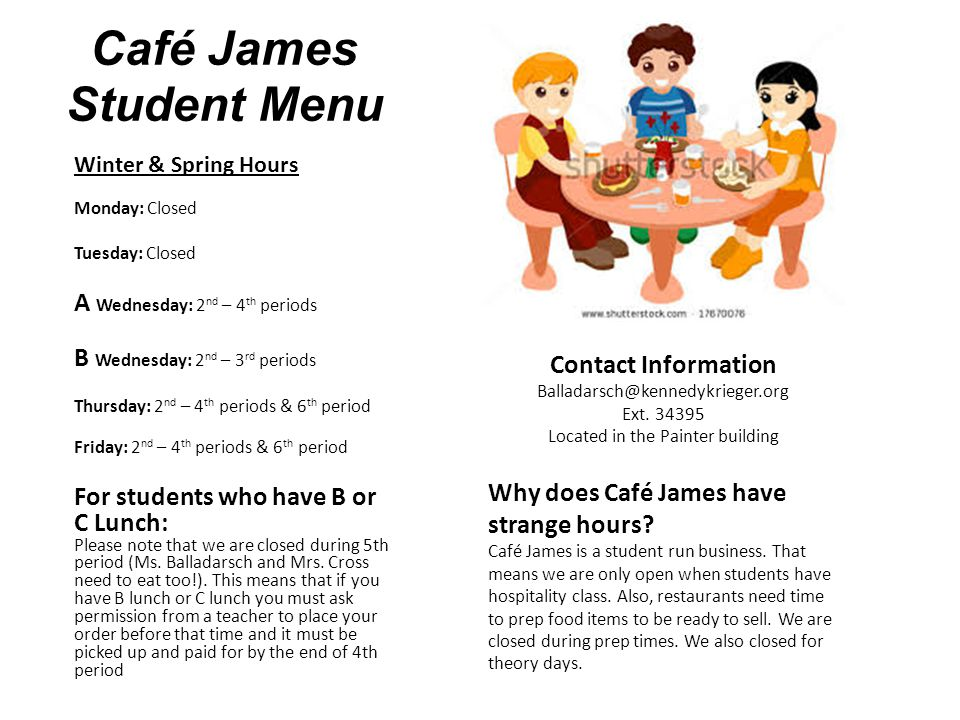 Café James Student Menu Winter & Spring Hours Monday: Closed Tuesday: Closed A Wednesday: 2 nd – 4 th periods B Wednesday: 2 nd – 3 rd periods Thursday: 2 nd – 4 th periods & 6 th period Friday: 2 nd – 4 th periods & 6 th period For students who have B or C Lunch: Please note that we are closed during 5th period (Ms.