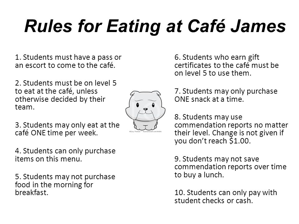 Rules for Eating at Café James 1. Students must have a pass or an escort to come to the café. 2. Students must be on level 5 to eat at the café, unles