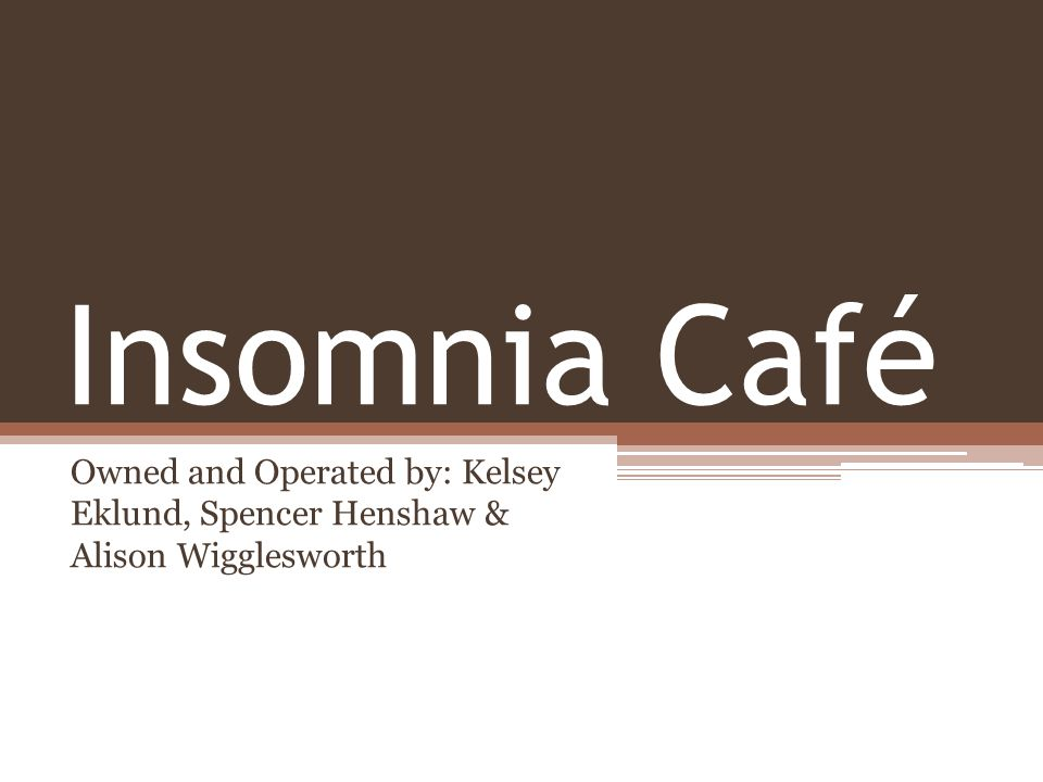 Insomnia Café Owned and Operated by: Kelsey Eklund, Spencer Henshaw & Alison Wigglesworth