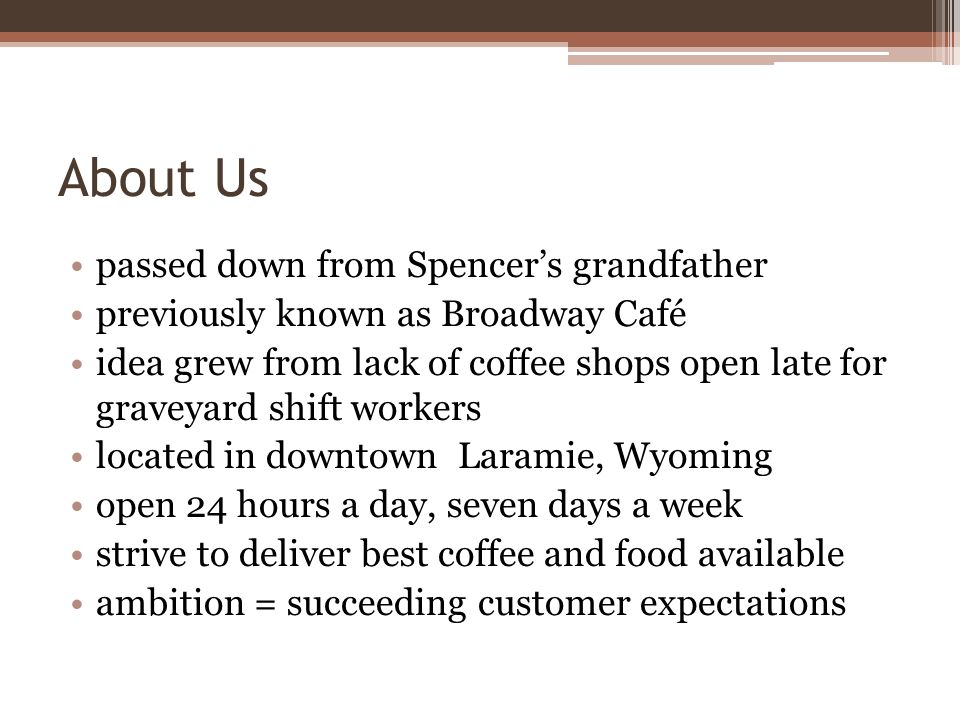About Us passed down from Spencers grandfather previously known as Broadway Café idea grew from lack of coffee shops open late for graveyard shift workers located in downtown Laramie, Wyoming open 24 hours a day, seven days a week strive to deliver best coffee and food available ambition = succeeding customer expectations