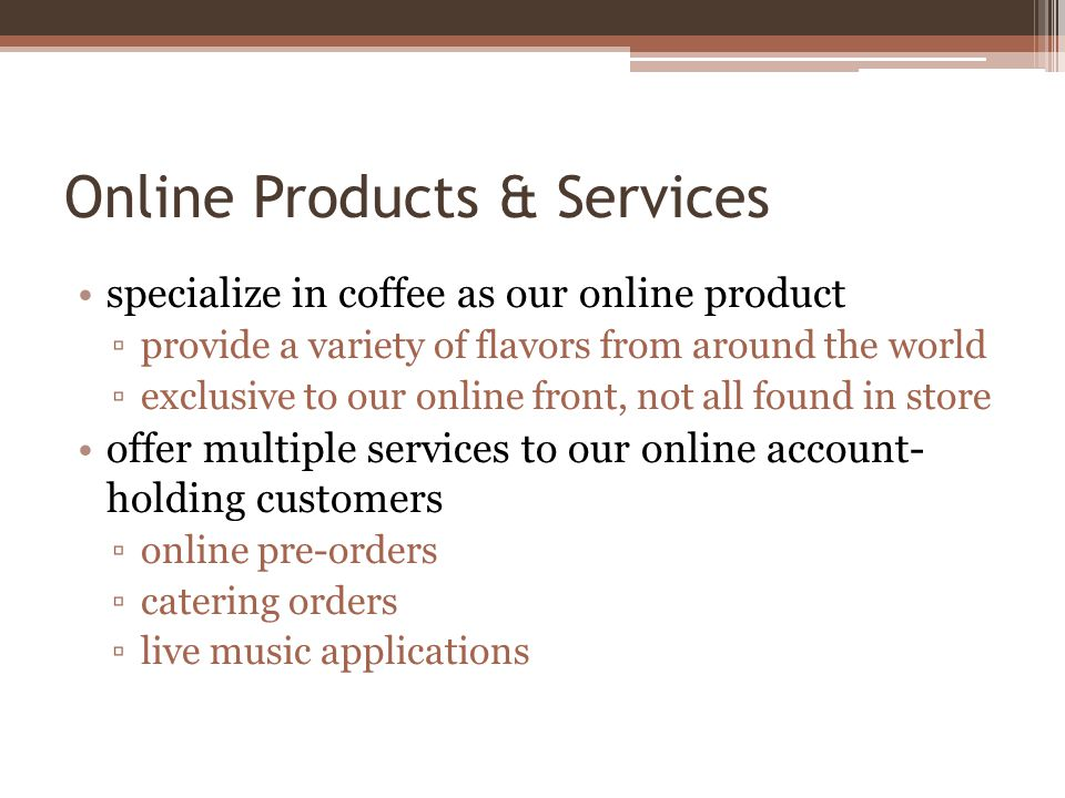 Online Products & Services specialize in coffee as our online product provide a variety of flavors from around the world exclusive to our online front, not all found in store offer multiple services to our online account- holding customers online pre-orders catering orders live music applications