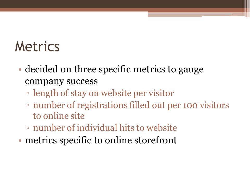 Metrics decided on three specific metrics to gauge company success length of stay on website per visitor number of registrations filled out per 100 visitors to online site number of individual hits to website metrics specific to online storefront