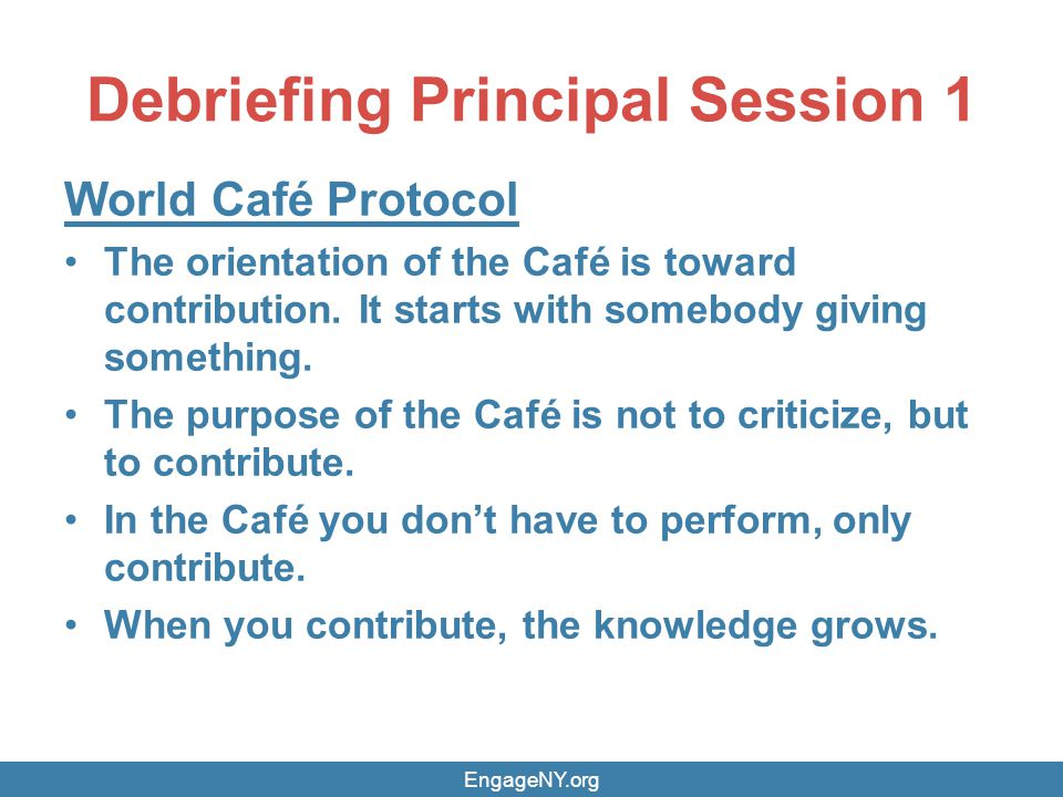 Debriefing Principal Session 1 World Café Protocol The orientation of the Café is toward contribution.