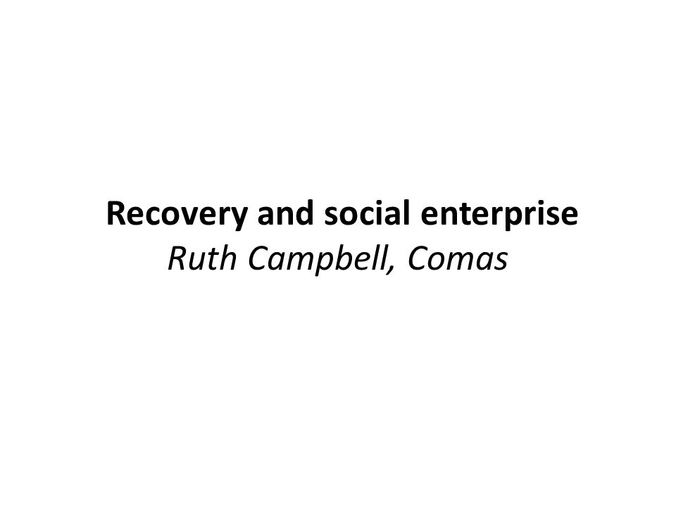 Recovery and social enterprise Ruth Campbell, Comas