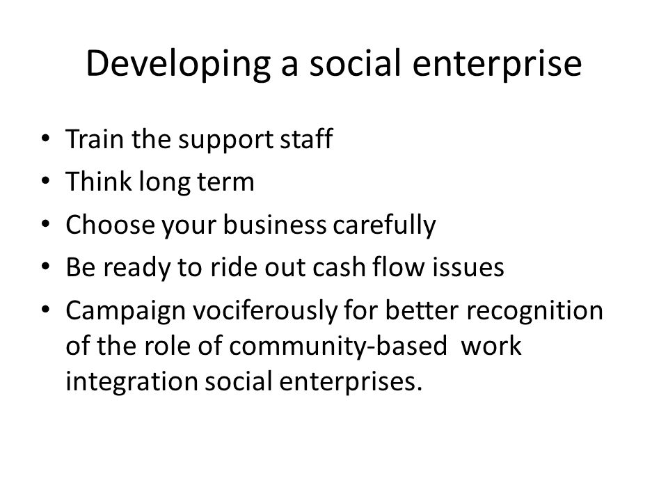 Developing a social enterprise Train the support staff Think long term Choose your business carefully Be ready to ride out cash flow issues Campaign vociferously for better recognition of the role of community-based work integration social enterprises.