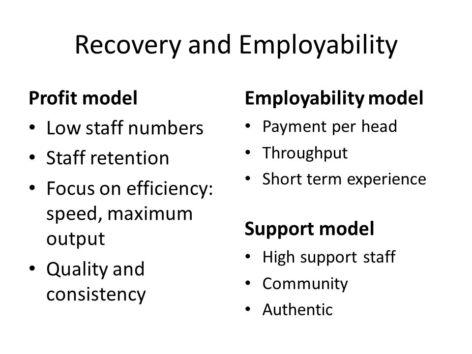 Recovery and Employability Profit model Low staff numbers Staff retention Focus on efficiency: speed, maximum output Quality and consistency Employability model Payment per head Throughput Short term experience Support model High support staff Community Authentic