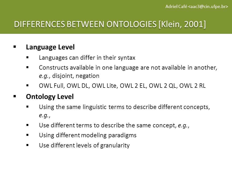DIFFERENCES BETWEEN ONTOLOGIES [Klein, 2001] Adriel Café Language Level Languages can differ in their syntax Constructs available in one language are not available in another, e.g., disjoint, negation OWL Full, OWL DL, OWL Lite, OWL 2 EL, OWL 2 QL, OWL 2 RL Ontology Level Using the same linguistic terms to describe different concepts, e.g., Use different terms to describe the same concept, e.g., Using different modeling paradigms Use different levels of granularity