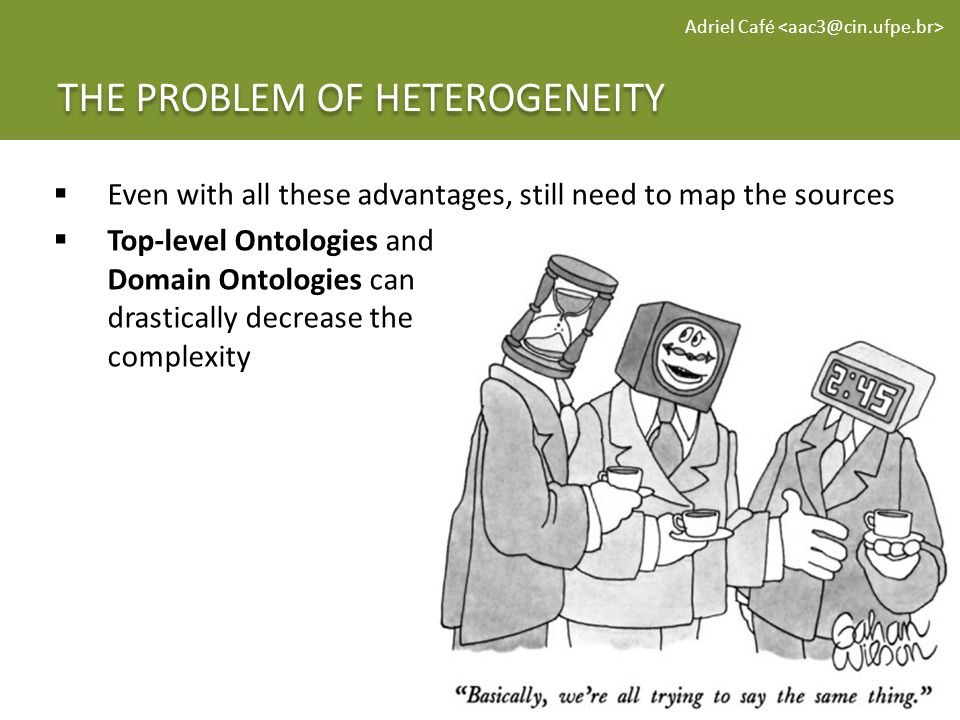 THE PROBLEM OF HETEROGENEITY Adriel Café Even with all these advantages, still need to map the sources Top-level Ontologies and Domain Ontologies can drastically decrease the complexity