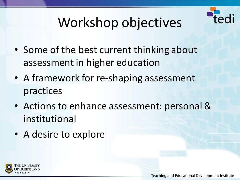 Workshop objectives Some of the best current thinking about assessment in higher education A framework for re-shaping assessment practices Actions to enhance assessment: personal & institutional A desire to explore