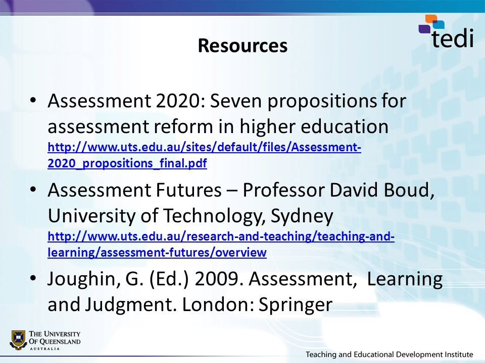 Resources Assessment 2020: Seven propositions for assessment reform in higher education http://www.uts.edu.au/sites/default/files/Assessment- 2020_propositions_final.pdf http://www.uts.edu.au/sites/default/files/Assessment- 2020_propositions_final.pdf Assessment Futures – Professor David Boud, University of Technology, Sydney http://www.uts.edu.au/research-and-teaching/teaching-and- learning/assessment-futures/overview http://www.uts.edu.au/research-and-teaching/teaching-and- learning/assessment-futures/overview Joughin, G.