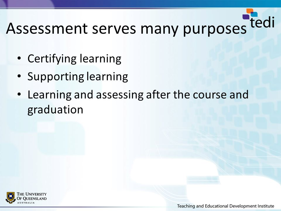 Assessment serves many purposes Certifying learning Supporting learning Learning and assessing after the course and graduation