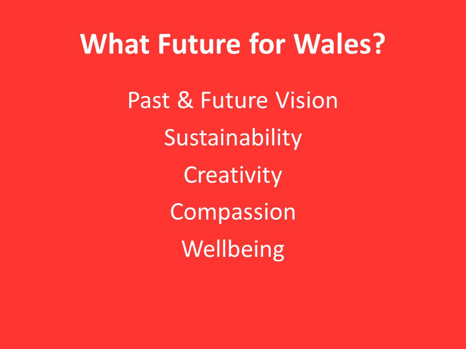 What Future for Wales Past & Future Vision Sustainability Creativity Compassion Wellbeing