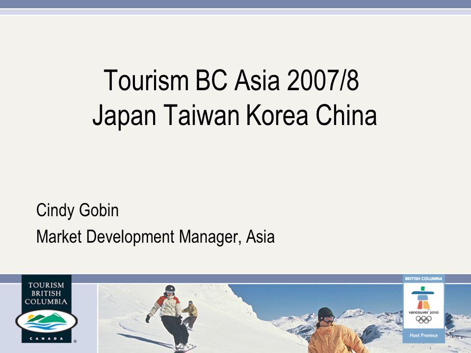 Tourism BC Asia 2007/8 Japan Taiwan Korea China Cindy Gobin Market Development Manager, Asia