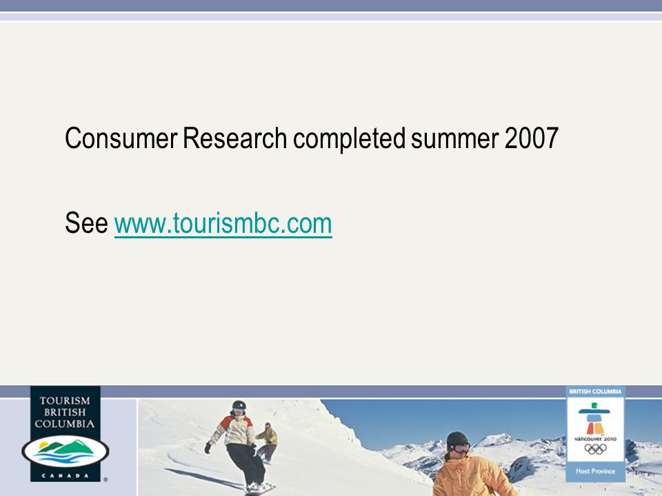 Consumer Research completed summer 2007 See www.tourismbc.comwww.tourismbc.com
