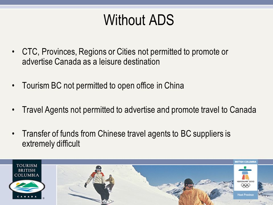 Without ADS CTC, Provinces, Regions or Cities not permitted to promote or advertise Canada as a leisure destination Tourism BC not permitted to open office in China Travel Agents not permitted to advertise and promote travel to Canada Transfer of funds from Chinese travel agents to BC suppliers is extremely difficult