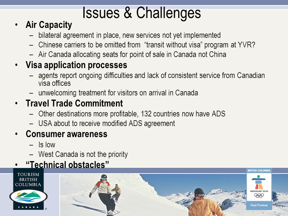 Issues & Challenges Air Capacity –bilateral agreement in place, new services not yet implemented –Chinese carriers to be omitted from transit without visa program at YVR.
