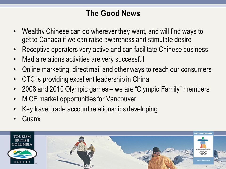 The Good News Wealthy Chinese can go wherever they want, and will find ways to get to Canada if we can raise awareness and stimulate desire Receptive operators very active and can facilitate Chinese business Media relations activities are very successful Online marketing, direct mail and other ways to reach our consumers CTC is providing excellent leadership in China 2008 and 2010 Olympic games – we are Olympic Family members MICE market opportunities for Vancouver Key travel trade account relationships developing Guanxi