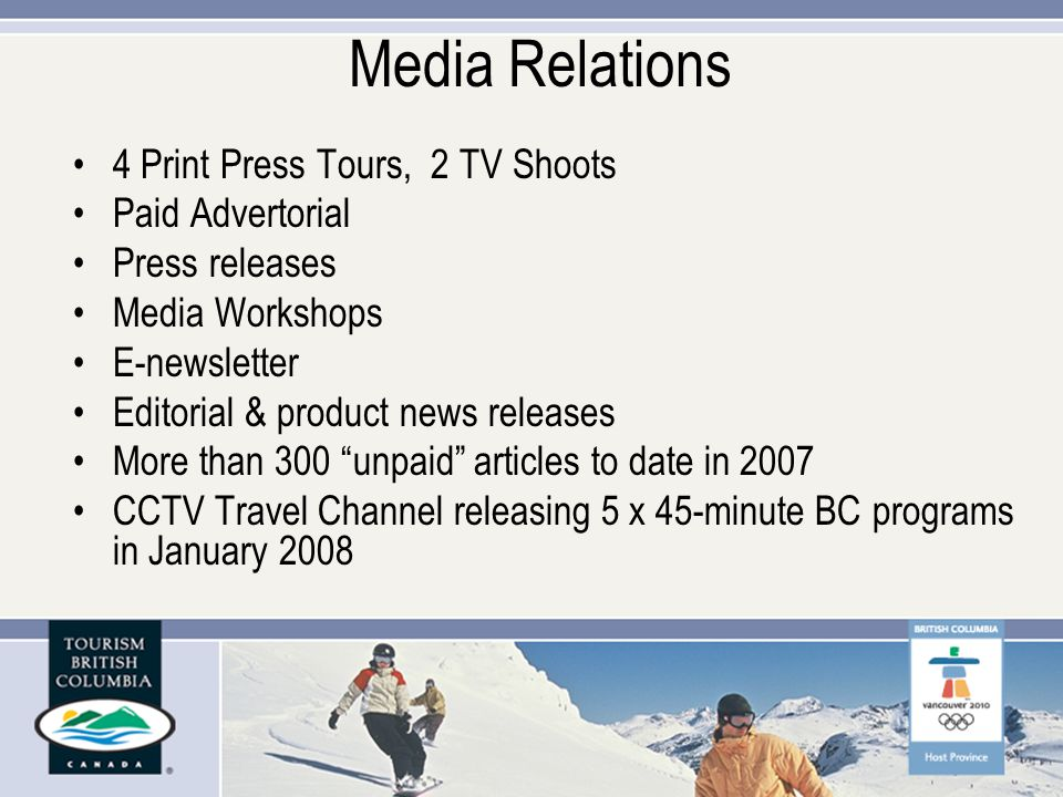 Media Relations 4 Print Press Tours, 2 TV Shoots Paid Advertorial Press releases Media Workshops E-newsletter Editorial & product news releases More than 300 unpaid articles to date in 2007 CCTV Travel Channel releasing 5 x 45-minute BC programs in January 2008