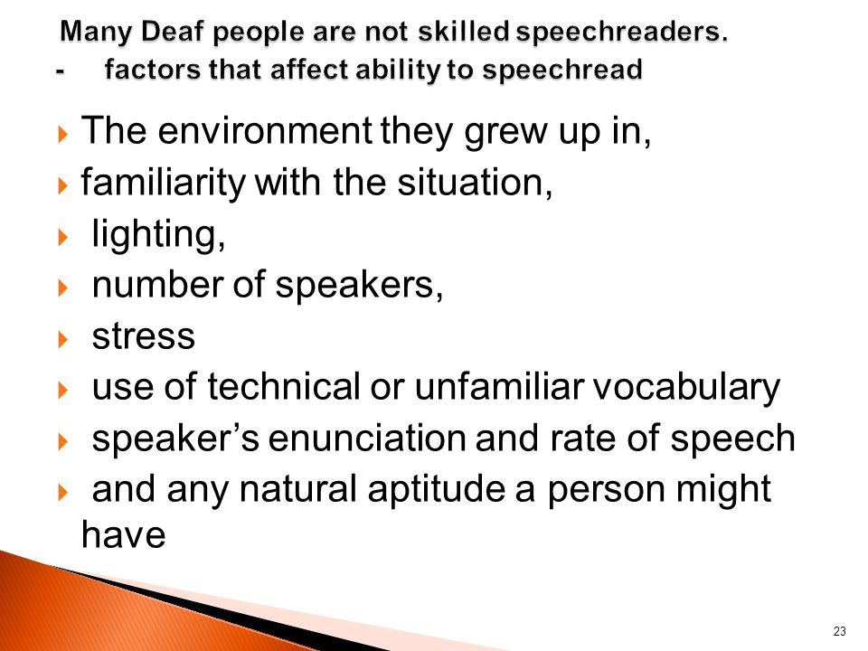 The environment they grew up in, familiarity with the situation, lighting, number of speakers, stress use of technical or unfamiliar vocabulary speakers enunciation and rate of speech and any natural aptitude a person might have 23
