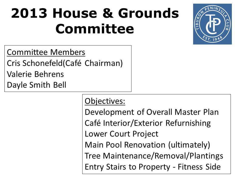 2013 House & Grounds Committee Committee Members Cris Schonefeld(Café Chairman) Valerie Behrens Dayle Smith Bell Objectives: Development of Overall Master Plan Café Interior/Exterior Refurnishing Lower Court Project Main Pool Renovation (ultimately) Tree Maintenance/Removal/Plantings Entry Stairs to Property - Fitness Side