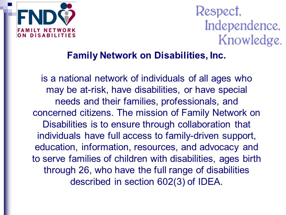 Family Network on Disabilities, Inc. is a national network of individuals of all ages who may be at-risk, have disabilities, or have special needs and