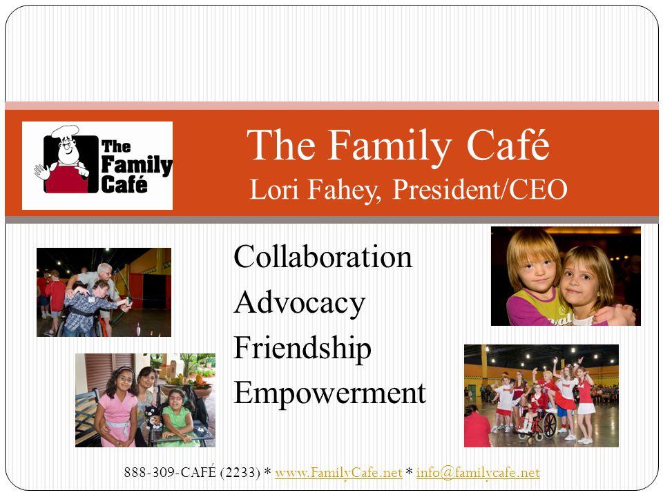 Collaboration Advocacy Friendship Empowerment The Family Café Lori Fahey, President/CEO 888-309-CAFÉ (2233) * www.FamilyCafe.net * info@familycafe.netwww.FamilyCafe.netinfo@familycafe.net