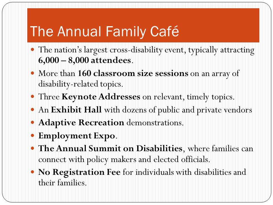The Annual Family Café The nations largest cross-disability event, typically attracting 6,000 – 8,000 attendees. More than 160 classroom size sessions