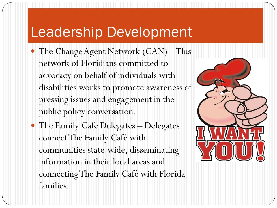 Leadership Development The Change Agent Network (CAN) – This network of Floridians committed to advocacy on behalf of individuals with disabilities wo