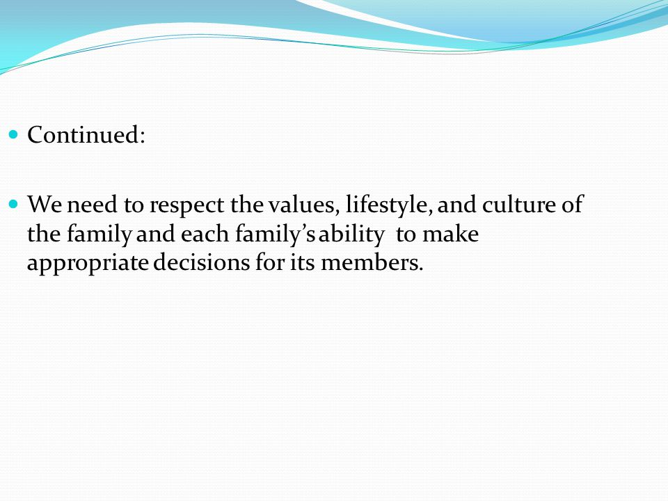 Continued: We need to respect the values, lifestyle, and culture of the family and each familys ability to make appropriate decisions for its members.