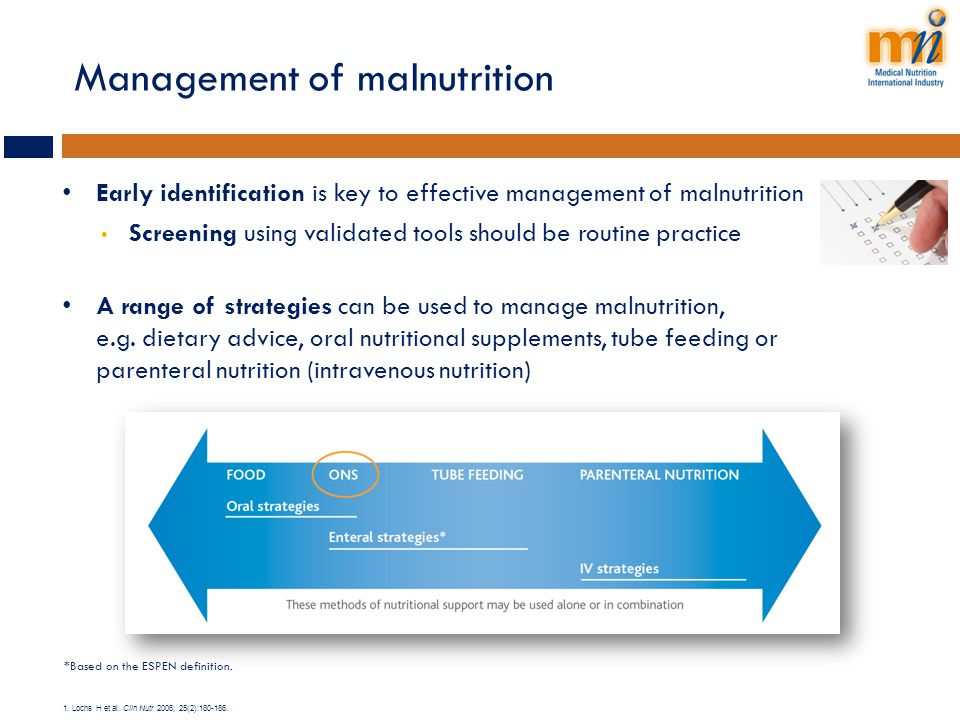 Management of malnutrition Early identification is key to effective management of malnutrition Screening using validated tools should be routine pract