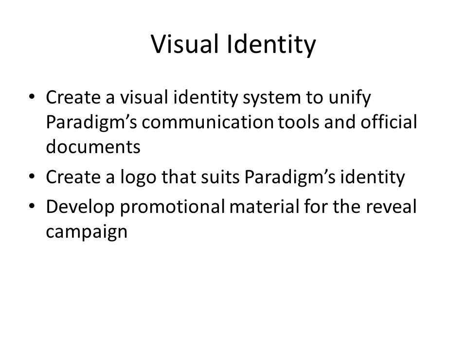 Visual Identity Create a visual identity system to unify Paradigms communication tools and official documents Create a logo that suits Paradigms identity Develop promotional material for the reveal campaign