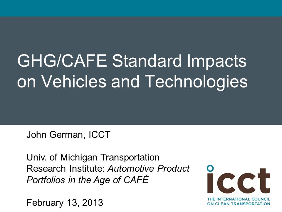 GHG/CAFE Standard Impacts on Vehicles and Technologies John German, ICCT Univ. of Michigan Transportation Research Institute: Automotive Product Portf