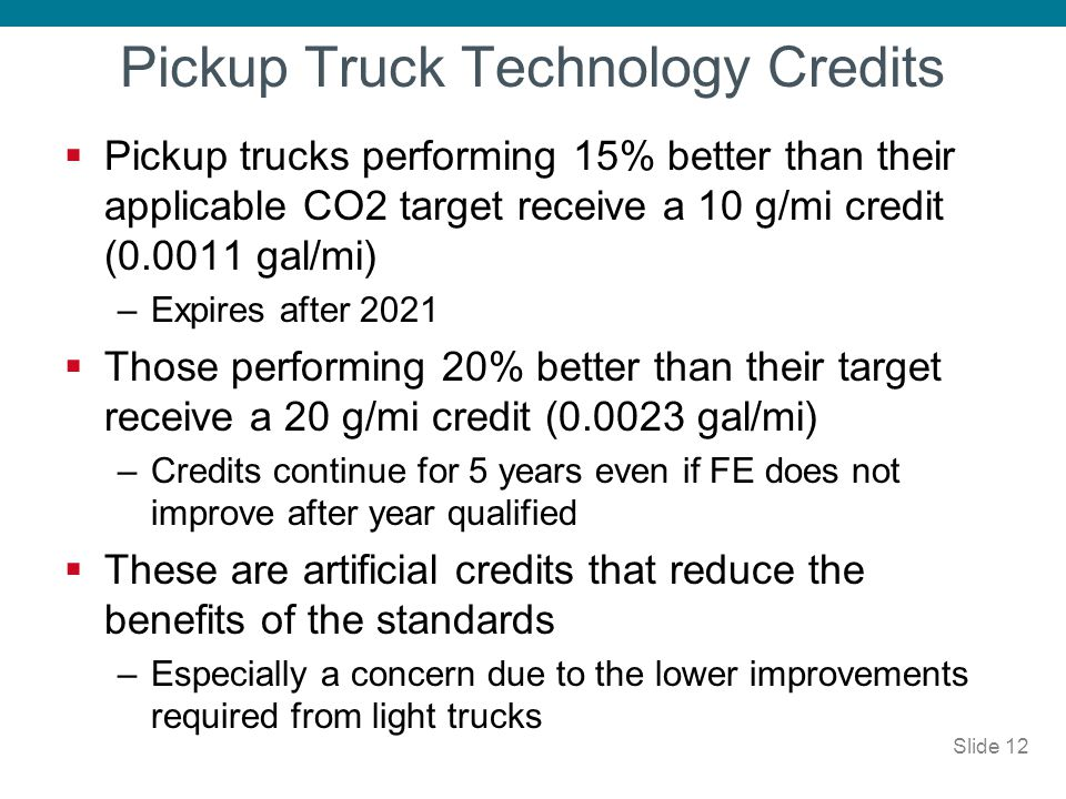 Pickup Truck Technology Credits Pickup trucks performing 15% better than their applicable CO2 target receive a 10 g/mi credit (0.0011 gal/mi) –Expires