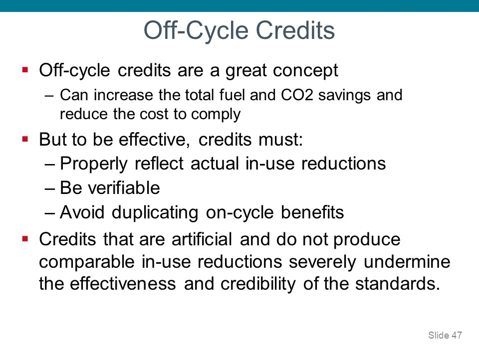 Off-Cycle Credits Off-cycle credits are a great concept –Can increase the total fuel and CO2 savings and reduce the cost to comply But to be effective