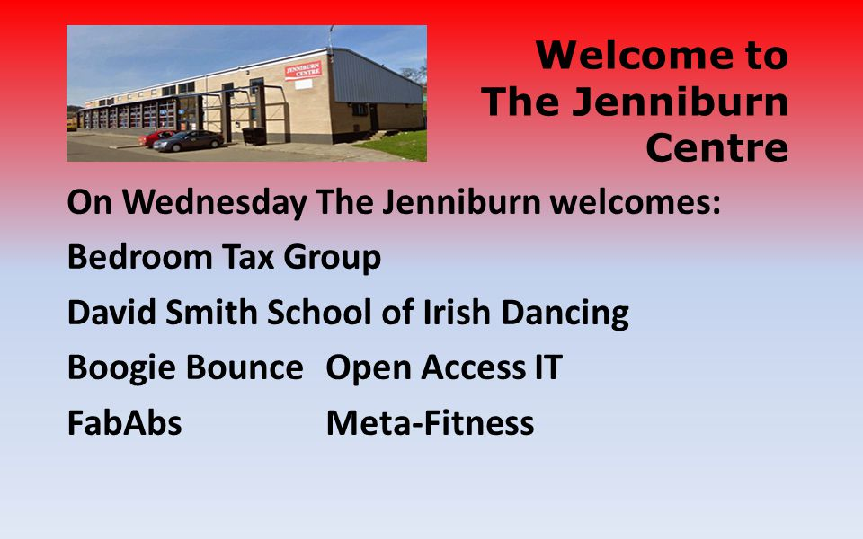 On Wednesday The Jenniburn welcomes: Bedroom Tax Group David Smith School of Irish Dancing Boogie BounceOpen Access IT FabAbsMeta-Fitness Welcome to The Jenniburn Centre