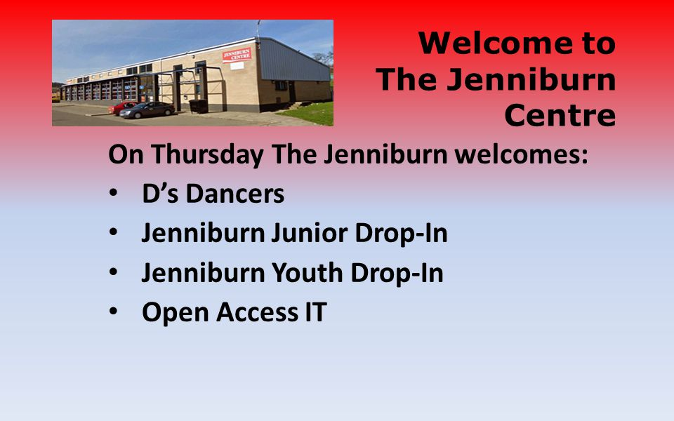 On Thursday The Jenniburn welcomes: Ds Dancers Jenniburn Junior Drop-In Jenniburn Youth Drop-In Open Access IT Welcome to The Jenniburn Centre