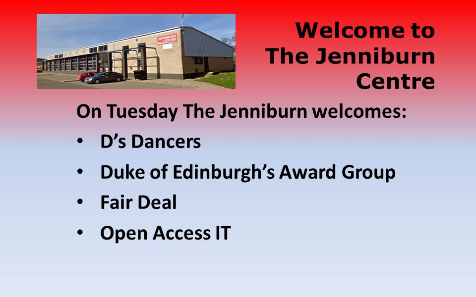 On Tuesday The Jenniburn welcomes: Ds Dancers Duke of Edinburghs Award Group Fair Deal Open Access IT Welcome to The Jenniburn Centre